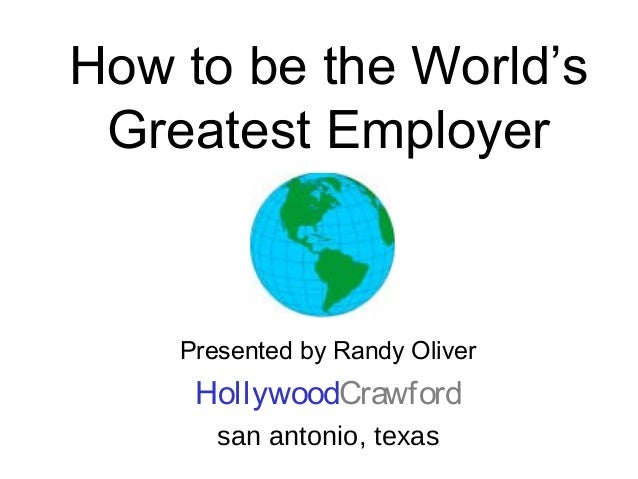 How to be the World's Greatest Employer Presented by Randy Oliver HollywoodCrawford san antonio, texas