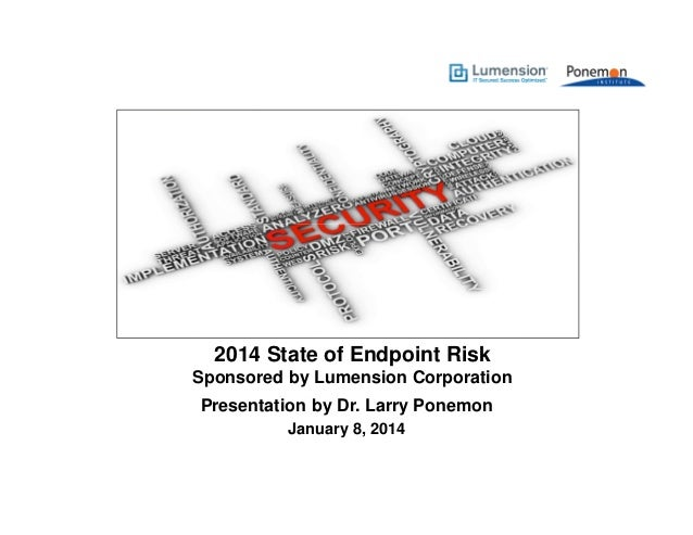 2014 State of Endpoint Risk Sponsored by Lumension Corporation Presentation by Dr. Larry Ponemon January 8, 2014