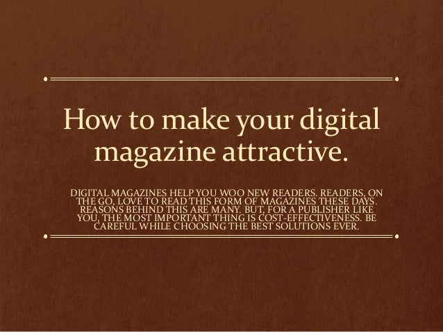 How to make your digital magazine attractive. DIGITAL MAGAZINES HELP YOU WOO NEW READERS. READERS, ON THE GO, LOVE TO READ...