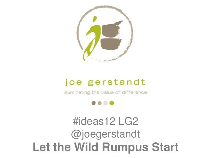 #ideas12 LG2      @joegerstandtLet the Wild Rumpus Start