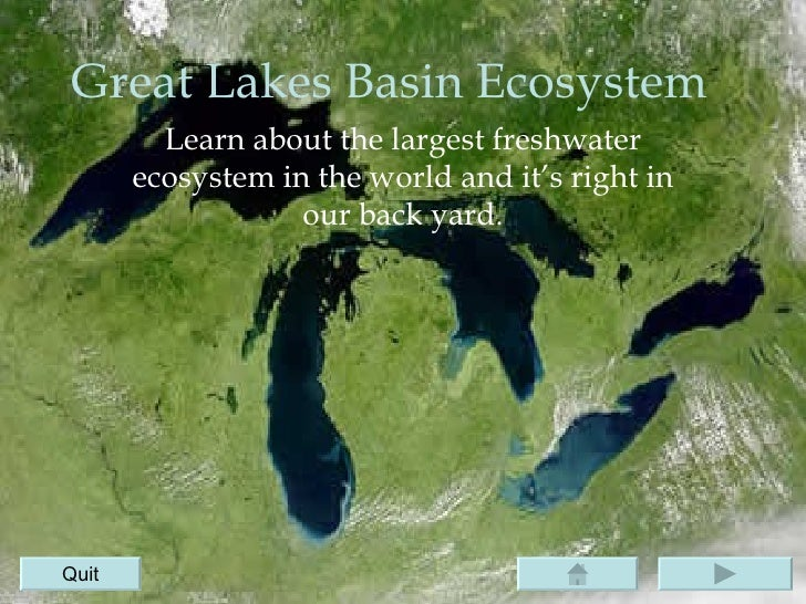 Great Lakes Basin Ecosystem Learn about the largest freshwater ecosystem in the world and it's right in our back yard. Quit