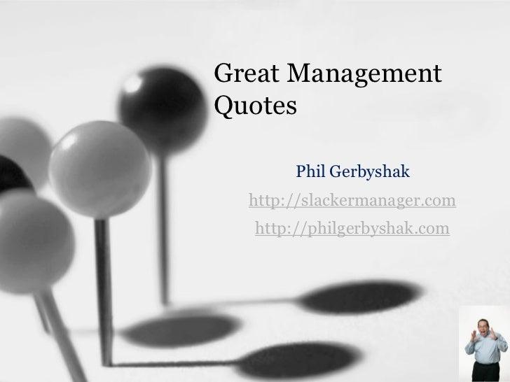 Great Management Quotes         Phil Gerbyshak   http://slackermanager.com   http://philgerbyshak.com