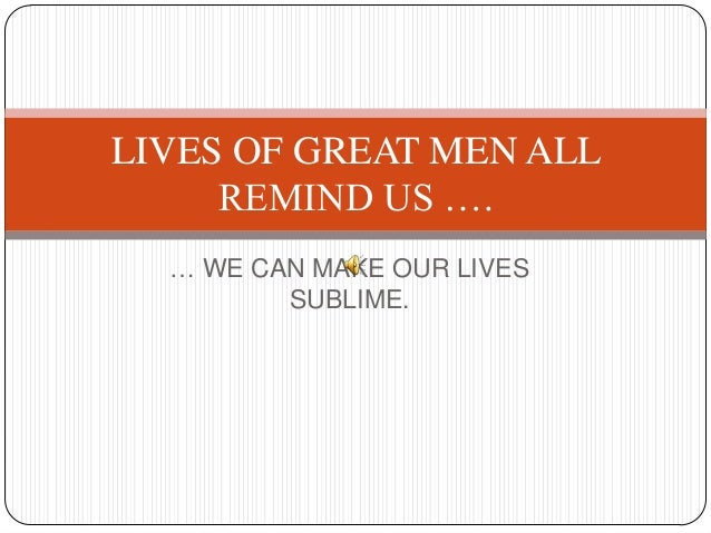 … WE CAN MAKE OUR LIVES SUBLIME. LIVES OF GREAT MEN ALL REMIND US ….