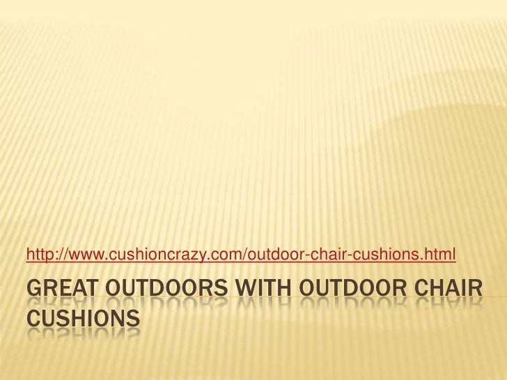 Great outdoors with outdoor chair cushions<br />http://www.cushioncrazy.com/outdoor-chair-cushions.html<br />