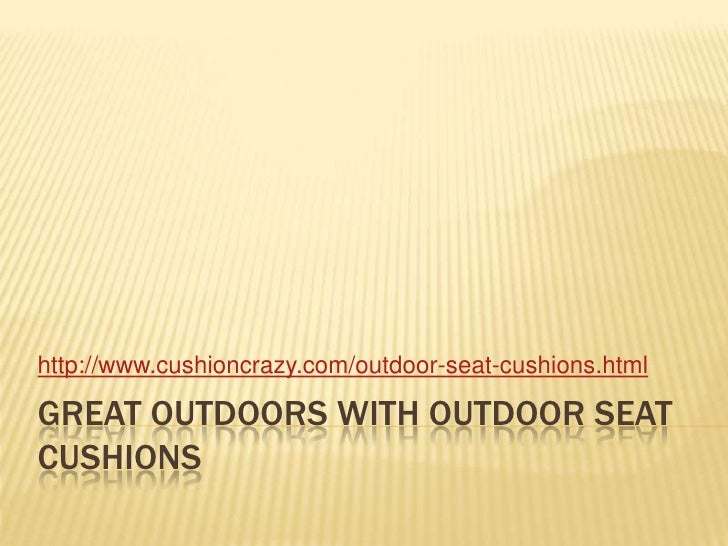 Great outdoors with outdoor seat cushions<br />http://www.cushioncrazy.com/outdoor-seat-cushions.html<br />