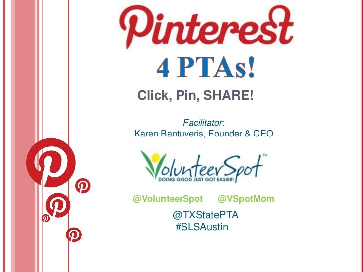 Click, Pin, SHARE!           Facilitator:Karen Bantuveris, Founder & CEO@VolunteerSpot    @VSpotMom        @TXStatePTA    ...