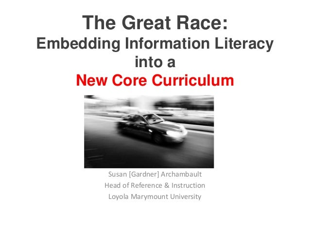 The Great Race:Embedding Information Literacy            into a    New Core Curriculum         Susan [Gardner] Archambault...