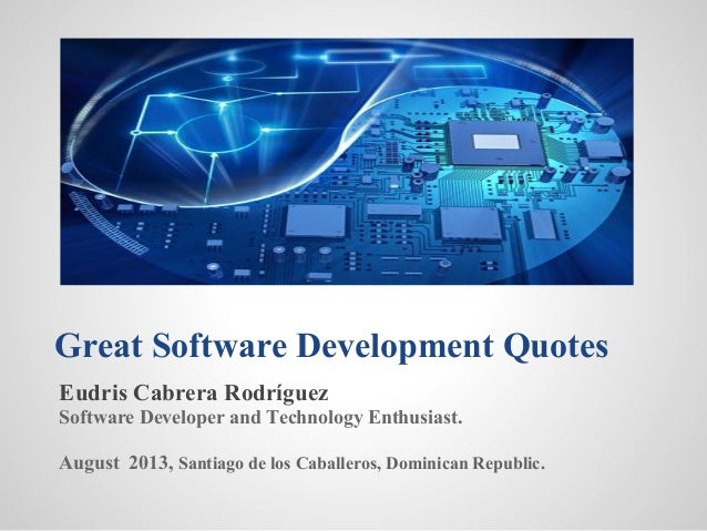 Great Software Development Quotes Eudris Cabrera Rodríguez Software Developer and Technology Enthusiast. August 2013, Sant...