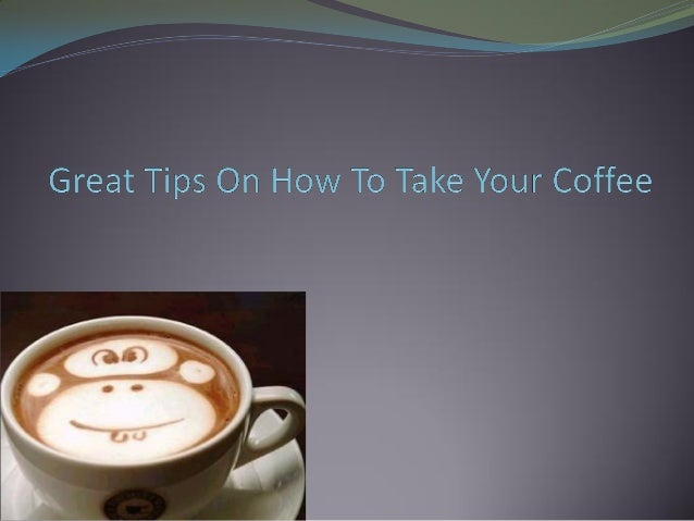Great tips on how to take your coffee