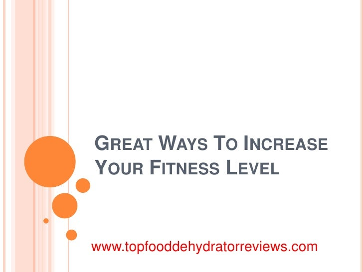 GREAT WAYS TO INCREASEYOUR FITNESS LEVELwww.topfooddehydratorreviews.com
