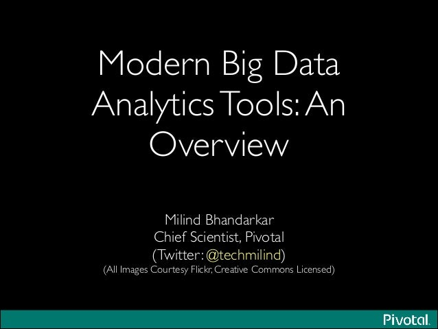 Modern Big Data AnalyticsTools:An Overview Milind Bhandarkar	  Chief Scientist, Pivotal	  (Twitter: @techmilind)	  (All Im...