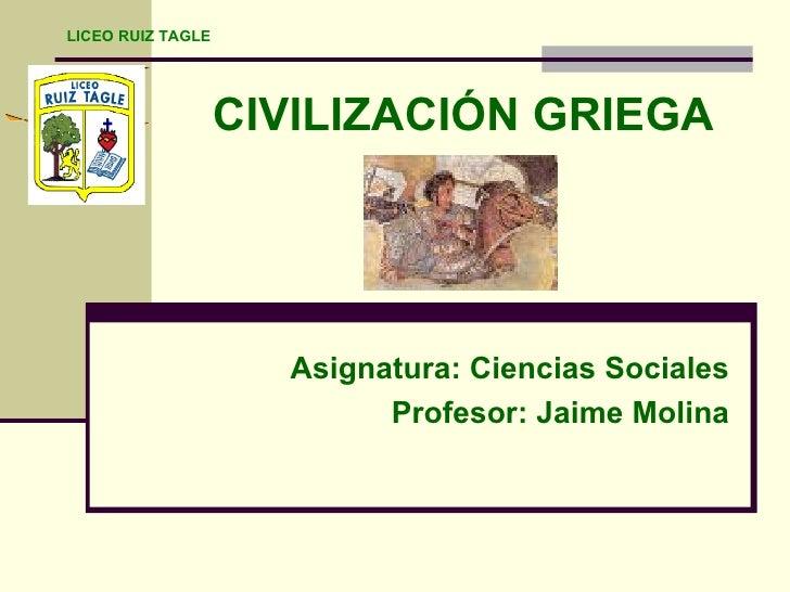 CIVILIZACIÓN GRIEGA Asignatura: Ciencias Sociales Profesor: Jaime Molina LICEO RUIZ TAGLE