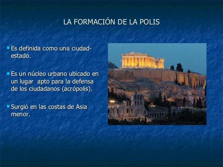 LA FORMACIÓN DE LA POLIS <ul><li>Es definida como una ciudad-estado. </li></ul><ul><li>Es un núcleo urbano ubicado en un l...