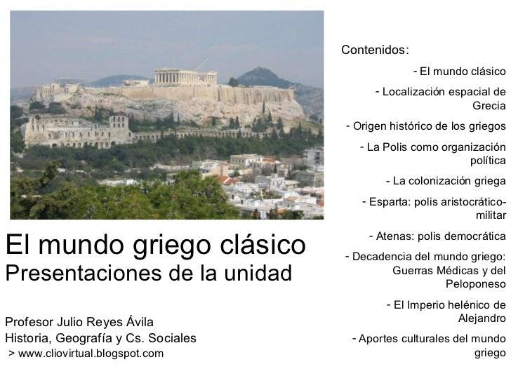 El mundo griego clásico Presentaciones de la unidad Profesor Julio Reyes Ávila Historia, Geografía y Cs. Sociales > www.cl...