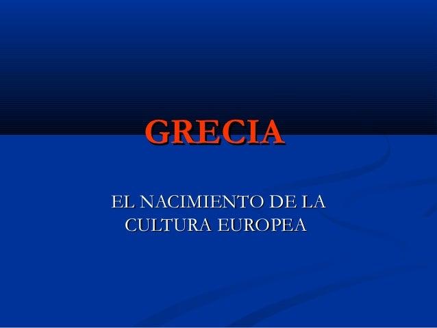 GRECIAGRECIA EL NACIMIENTO DE LAEL NACIMIENTO DE LA CULTURA EUROPEACULTURA EUROPEA