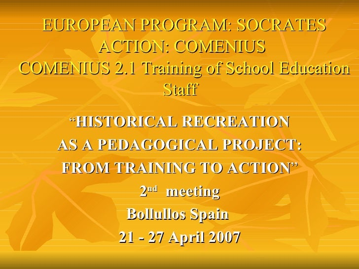 """ HISTORICAL RECREATION AS A PEDAGOGICAL PROJECT: FROM TRAINING TO ACTION "" 2 nd   meeting Bollullos Spain  21 - 27 April ..."