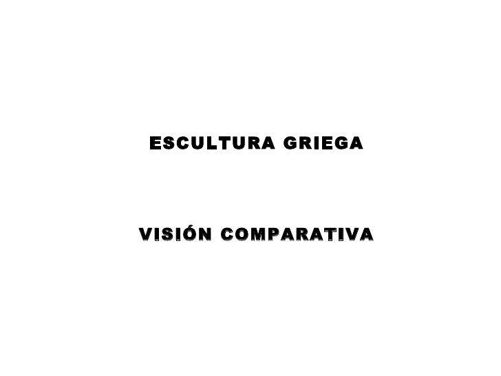 ESCULTURA GRIEGA VISIÓN COMPARATIVA