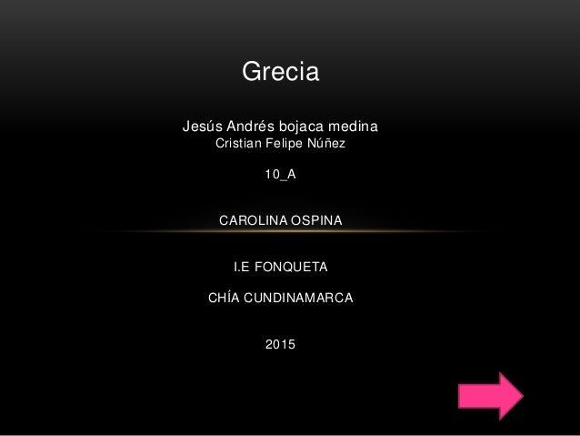 Grecia Jesús Andrés bojaca medina Cristian Felipe Núñez 10_A CAROLINA OSPINA I.E FONQUETA CHÍA CUNDINAMARCA 2015
