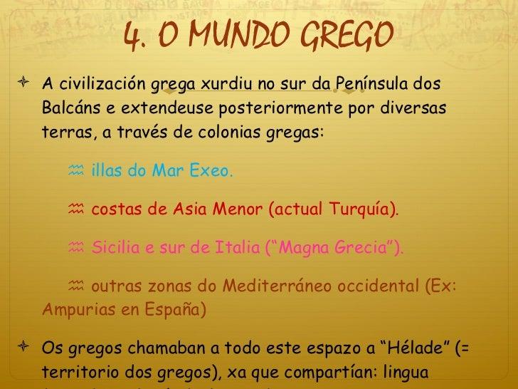 4. O MUNDO GREGO <ul><li>A civilización grega xurdiu no sur da Península dos Balcáns e extendeuse posteriormente por diver...