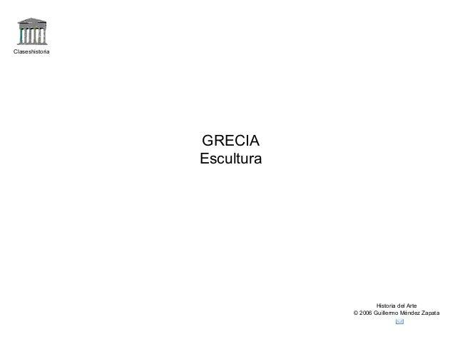 Claseshistoria Historia del Arte © 2006 Guillermo Méndez Zapata GRECIA Escultura