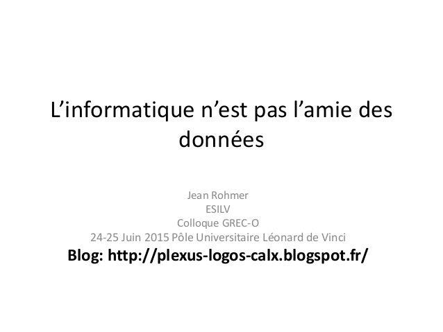 L'informatique n'est pas l'amie des données Jean Rohmer ESILV Colloque GREC-O 24-25 Juin 2015 Pôle Universitaire Léonard d...