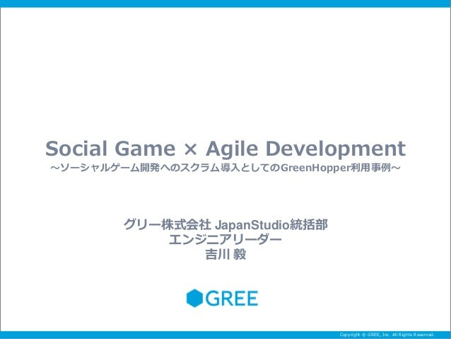 Social Game × Agile Development~ソーシャルゲーム開発へのスクラム導入としてのGreenHopper利用事例~        グリー株式会社 JapanStudio統括部            エンジニアリーダー ...