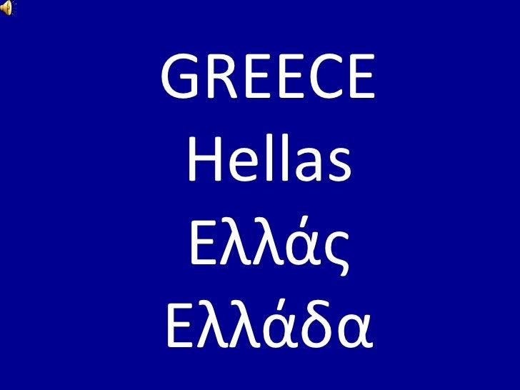 GREECE<br />Hellas<br />Ελλάς<br />Ελλάδα<br />