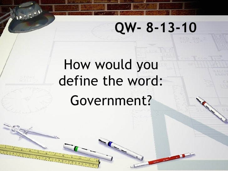 QW- 8-13-10 How would you define the word: Government?