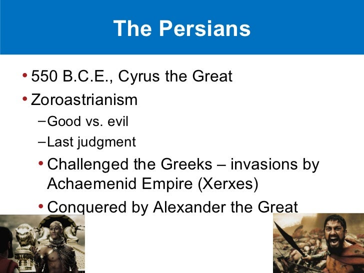 The Persians• 550 B.C.E., Cyrus the Great• Zoroastrianism  – Good vs. evil  – Last judgment  • Challenged the Greeks – inv...