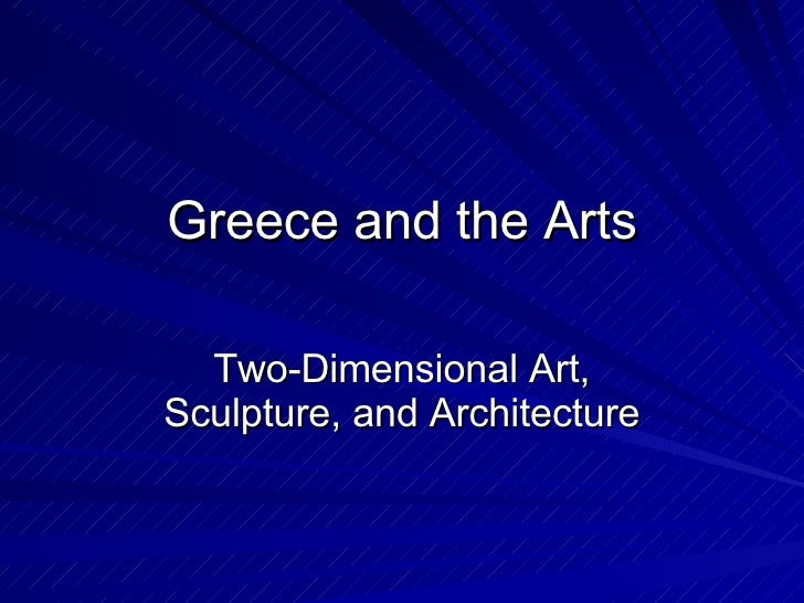 Greece and the Arts Two-Dimensional Art, Sculpture, and Architecture