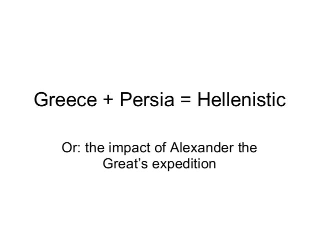 Greece + Persia = Hellenistic Or: the impact of Alexander the Great's expedition