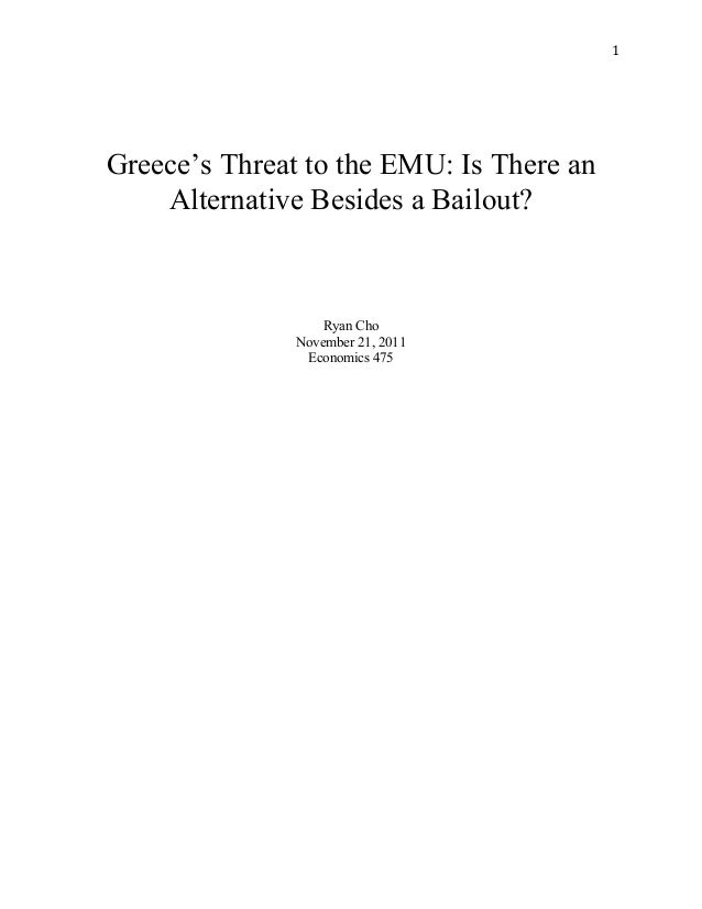 1	    Greece's Threat to the EMU: Is There an Alternative Besides a Bailout? Ryan Cho November 21, 2011 Economics 475