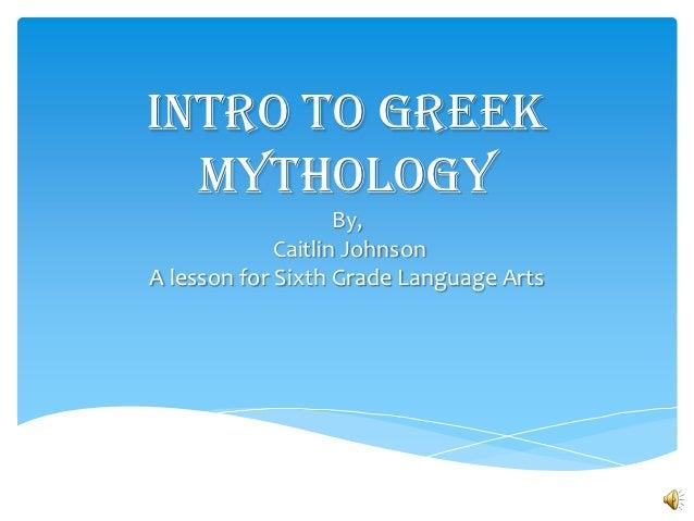 Intro to Greek  Mythology                    By,             Caitlin JohnsonA lesson for Sixth Grade Language Arts