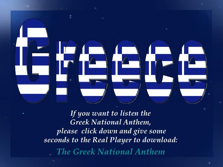 If you want to listen the        Greek National Anthem,    please click down and give someseconds to the Real Player to do...