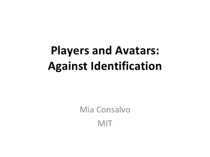 Players and Avatars: Against Identification Mia Consalvo MIT