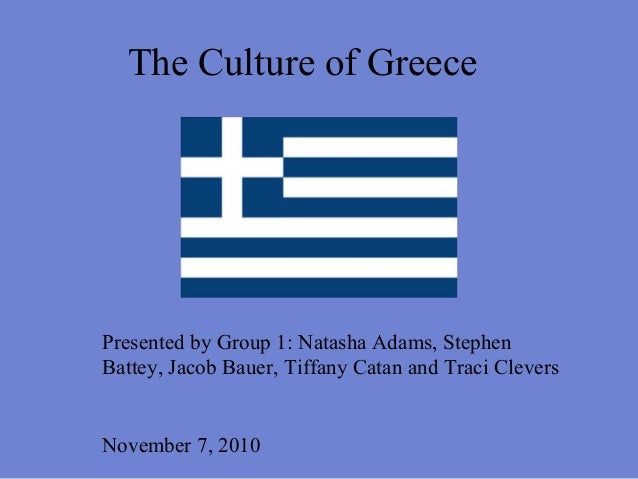 The Culture of Greece Presented by Group 1: Natasha Adams, Stephen Battey, Jacob Bauer, Tiffany Catan and Traci Clevers No...