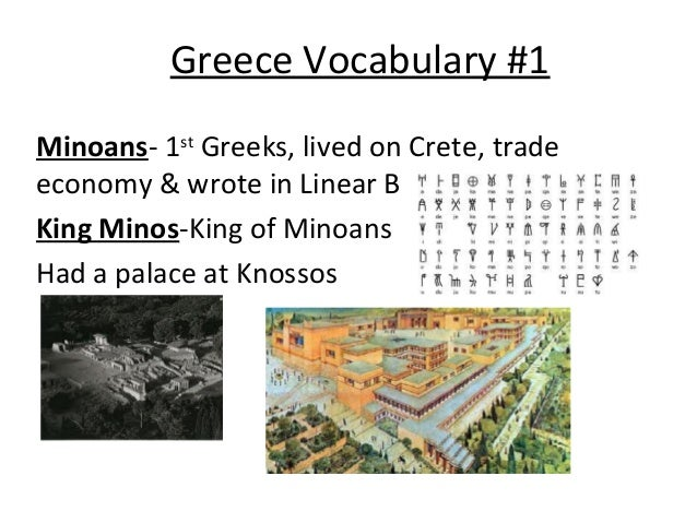 Greece Vocabulary #1 Minoans- 1st Greeks, lived on Crete, trade economy & wrote in Linear B King Minos-King of Minoans Had...