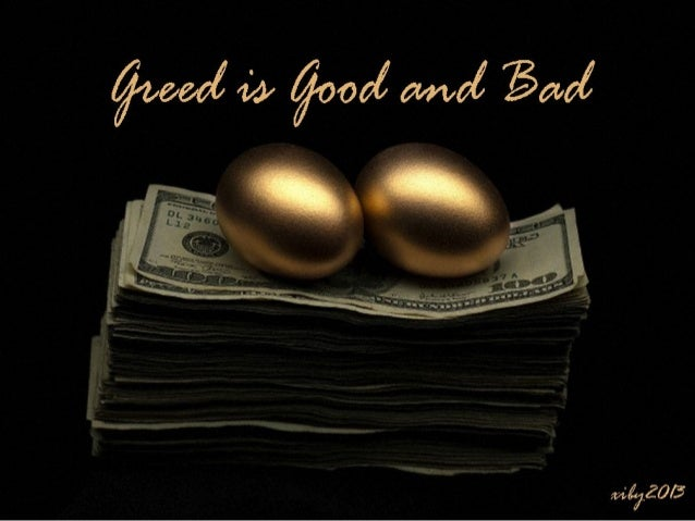 Greed is good and bad.