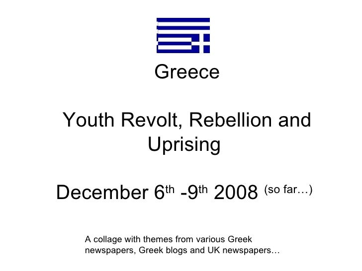 Greece Youth Revolt, Rebellion and Uprising  December 6 th  -9 th  2008  (so far…)   A collage with themes from various Gr...