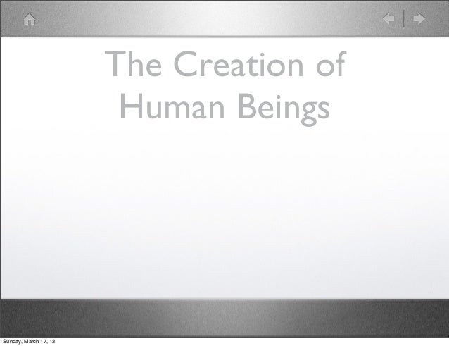 The Creation of                        Human BeingsSunday, March 17, 13
