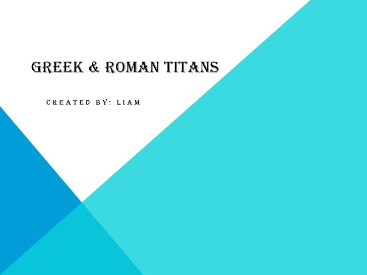 GREEK & ROMAN TITANS CREATED BY: LIAM
