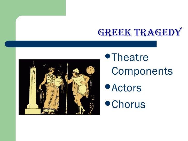 Greek Tragedy <ul><li>Theatre Components </li></ul><ul><li>Actors </li></ul><ul><li>Chorus </li></ul>