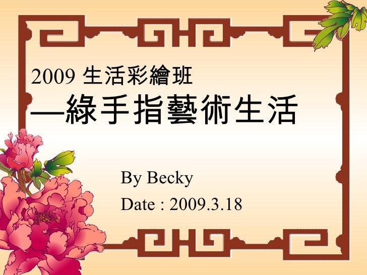 2009 生活彩繪班 —綠手指藝術生活 By Becky Date : 2009.3.18