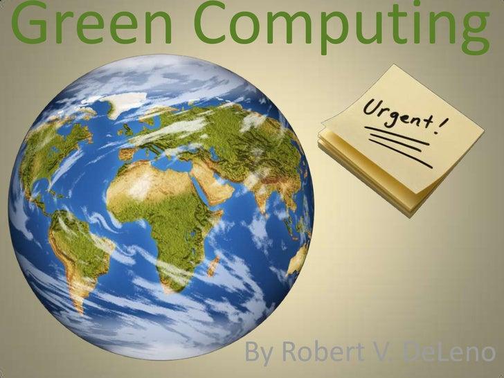 Green Computing <br />By Robert V. DeLeno<br />