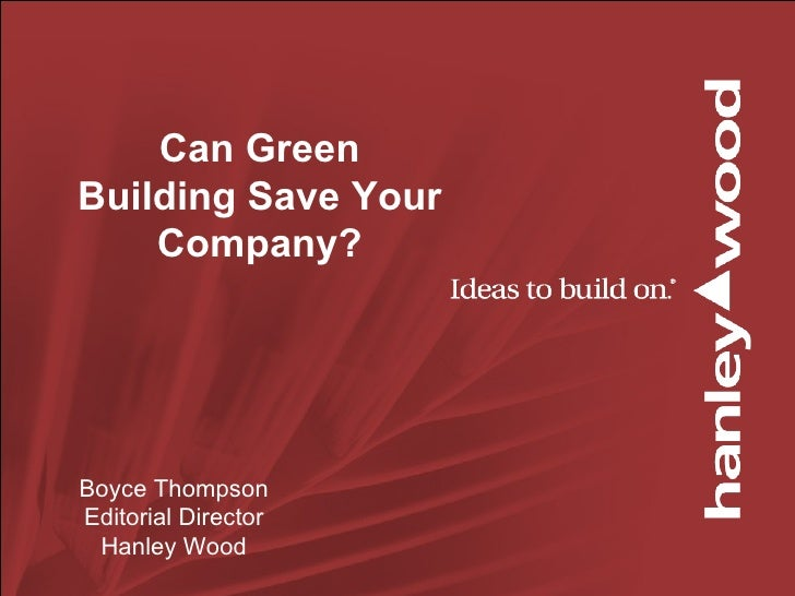 Can Green Building Save Your Company? Boyce Thompson Editorial Director Hanley Wood