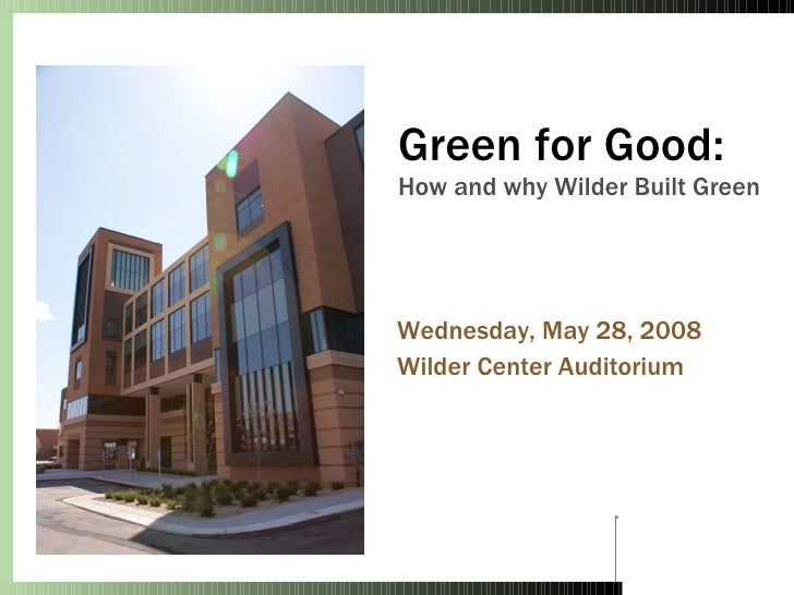 Green for Good: How and why Wilder Built Green Wednesday, May 28, 2008 Wilder Center Auditorium