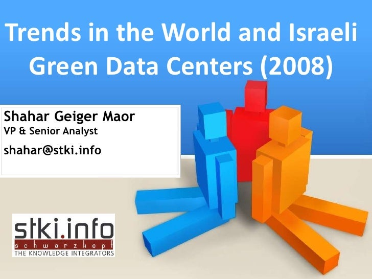 Trends in the World and Israeli   Green Data Centers (2008) Shahar Geiger Maor VP & Senior Analyst shahar@stki.info