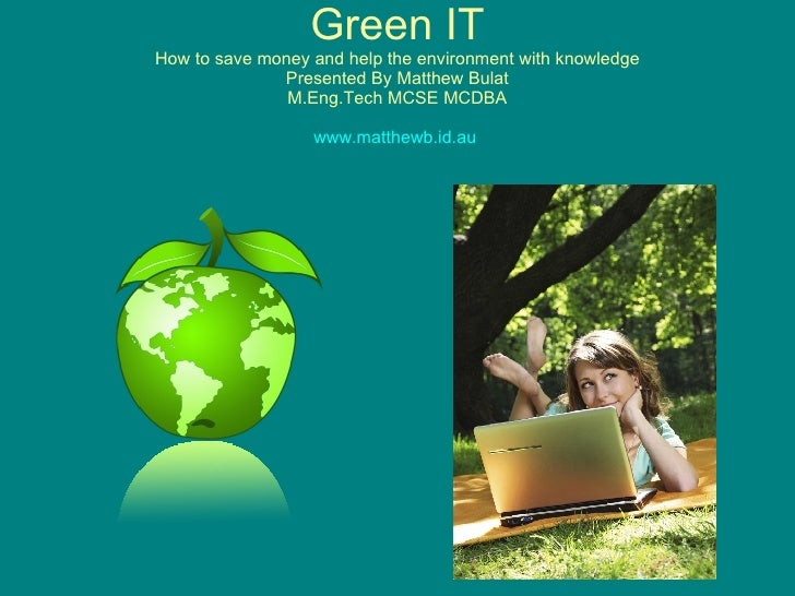 Green IT How to save  money and help the environment with knowledge Presented By Matthew Bulat M.Eng.Tech MCSE MCDBA www.m...