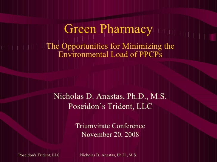 Green Pharmacy The Opportunities for Minimizing the Environmental Load of PPCPs Nicholas D. Anastas, Ph.D., M.S. Poseidon'...