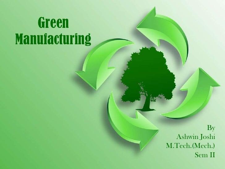 GreenManufacturing                           By                  Ashwin Joshi                M.Tech.(Mech.)               ...